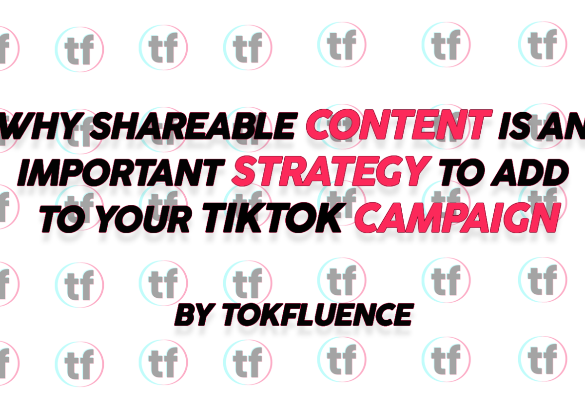 Why Shareable Content is an Important Strategy to Add to Your TikTok Campaign